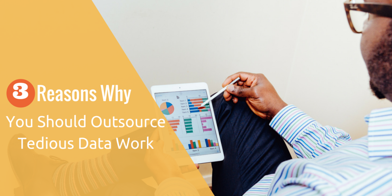 3 Reasons Why You Should Outsource Tedious Data Work